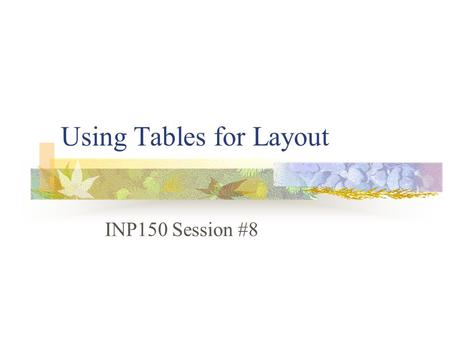 Using Tables for Layout INP150 Session #8. Layout Map out your page Design with paper and pencil Determine number of rows and columns you need Determine.