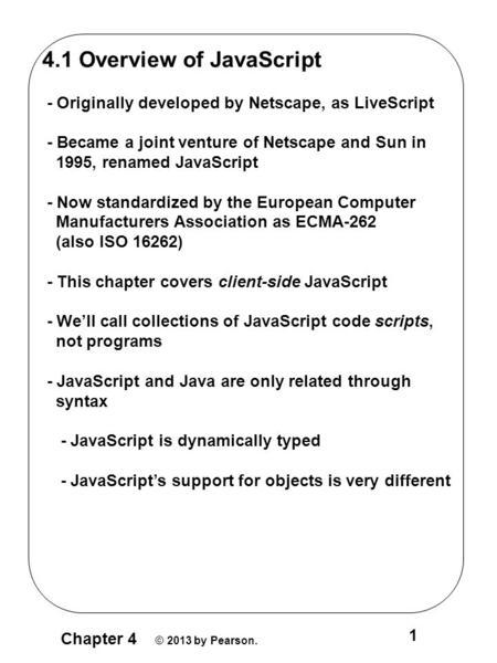 Chapter 4 © 2013 by Pearson. 1 4.1 Overview of JavaScript - Originally developed by Netscape, as LiveScript - Became a joint venture of Netscape and Sun.