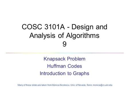 COSC 3101A - Design and Analysis of Algorithms 9 Knapsack Problem Huffman Codes Introduction to Graphs Many of these slides are taken from Monica Nicolescu,