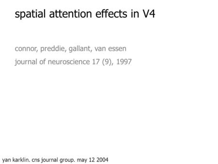 Spatial attention effects in V4 connor, preddie, gallant, van essen journal of neuroscience 17 (9), 1997 yan karklin. cns journal group. may 12 2004.