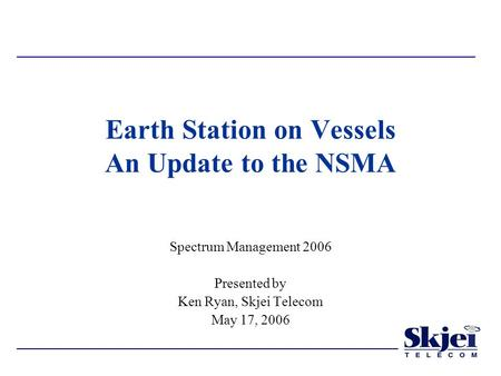 Earth Station on Vessels An Update to the NSMA Spectrum Management 2006 Presented by Ken Ryan, Skjei Telecom May 17, 2006.