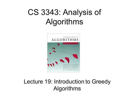 CS 3343: Analysis of Algorithms Lecture 19: Introduction to Greedy Algorithms.