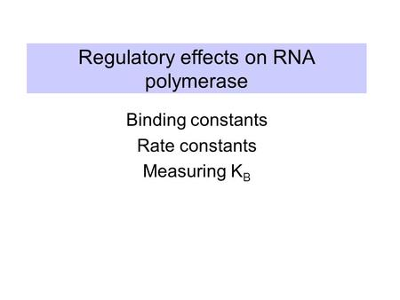 Regulatory effects on RNA polymerase Binding constants Rate constants Measuring K B.