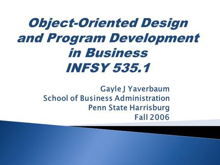 Gayle J Yaverbaum School of Business Administration Penn State Harrisburg Fall 2006 Object-Oriented Design and Program Development in Business INFSY 535.1.