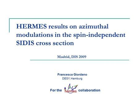 HERMES results on azimuthal modulations in the spin-independent SIDIS cross section Francesca Giordano DESY, Hamburg For the collaboration Madrid, DIS.