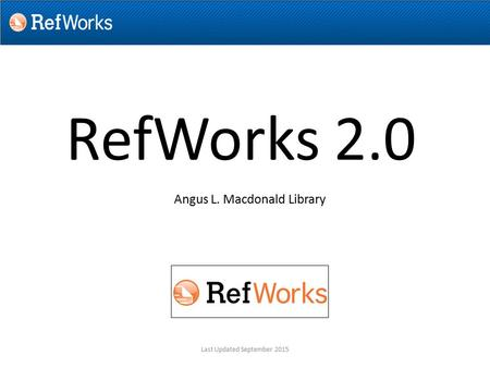 RefWorks 2.0 Angus L. Macdonald Library Last Updated September 2015.