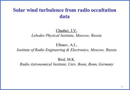 -1- Solar wind turbulence from radio occultation data Chashei, I.V. Lebedev Physical Institute, Moscow, Russia Efimov, A.I., Institute of Radio Engineering.