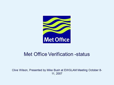 Page 1© Crown copyright 2005 Met Office Verification -status Clive Wilson, Presented by Mike Bush at EWGLAM Meeting October 8- 11, 2007.