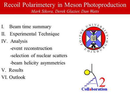 Recoil Polarimetery in Meson Photoproduction Mark Sikora, Derek Glazier, Dan Watts I. Beam time summary II. Experimental Technique IV. Analysis -event.