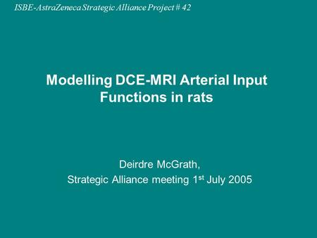 ISBE-AstraZeneca Strategic Alliance Project # 42 Modelling DCE-MRI Arterial Input Functions in rats Deirdre McGrath, Strategic Alliance meeting 1 st July.