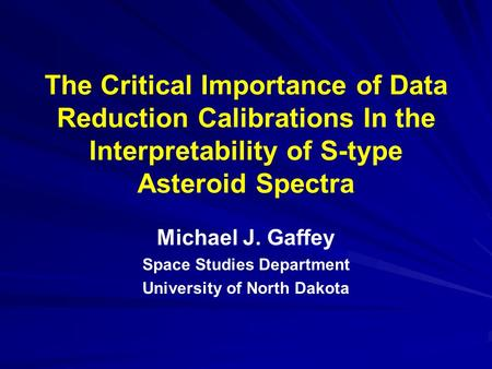 The Critical Importance of Data Reduction Calibrations In the Interpretability of S-type Asteroid Spectra Michael J. Gaffey Space Studies Department University.