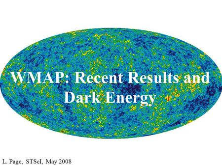 WMAP: Recent Results and Dark Energy L. Page, STScI, May 2008.