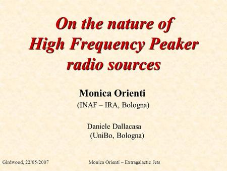 On the nature of High Frequency Peaker radio sources Monica Orienti Girdwood, 22/05/2007 Monica Orienti – Extragalactic Jets (INAF – IRA, Bologna) Daniele.