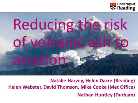 Reducing the risk of volcanic ash to aviation Natalie Harvey, Helen Dacre (Reading) Helen Webster, David Thomson, Mike Cooke (Met Office) Nathan Huntley.
