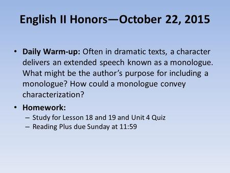 English II Honors—October 22, 2015 Daily Warm-up: Often in dramatic texts, a character delivers an extended speech known as a monologue. What might be.