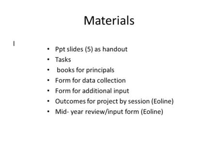 Materials l Ppt slides (5) as handout Tasks books for principals Form for data collection Form for additional input Outcomes for project by session (Eoline)