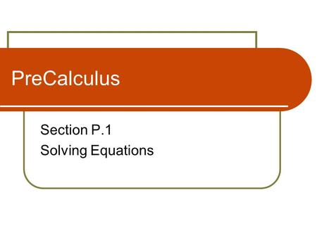 PreCalculus Section P.1 Solving Equations. Equations and Solutions of Equations An equation that is true for every real number in the domain of the variable.