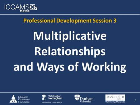 1 Multiplicative Relationships and Ways of Working 1 Professional Development Session 3.