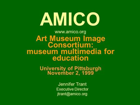 Art Museum Image Consortium: museum multimedia for education University of Pittsburgh November 2, 1999 Jennifer Trant Executive Director