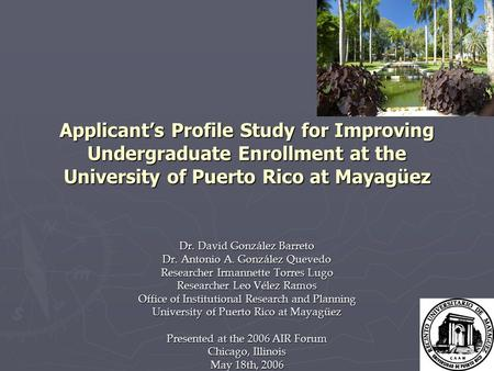 Applicant's Profile Study for Improving Undergraduate Enrollment at the University of Puerto Rico at Mayagüez Dr. David González Barreto Dr. Antonio A.