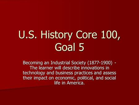 U.S. History Core 100, Goal 5 Becoming an Industrial Society (1877-1900) - The learner will describe innovations in technology and business practices and.