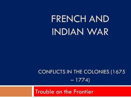FRENCH AND INDIAN WAR CONFLICTS IN THE COLONIES (1675 – 1774) Trouble on the Frontier.