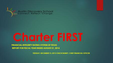 Charter FIRST FINANCIAL INTEGRITY RATING SYSTEM OF TEXAS REPORT FOR FISCAL YEAR ENDED AUGUST 31, 2014 TUESDAY, DECEMBER 15, 2015 CHUCK RAINEY, CHIEF FINANCIAL.