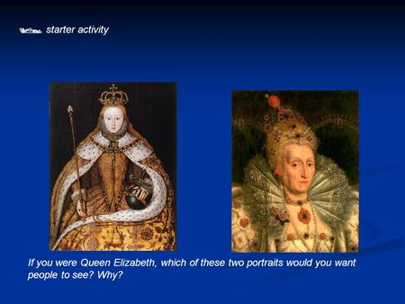  starter activity If you were Queen Elizabeth, which of these two portraits would you want people to see? Why?
