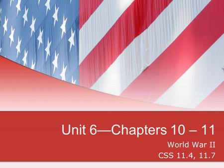 Unit 6—Chapters 10 – 11 World War II CSS 11.4, 11.7.