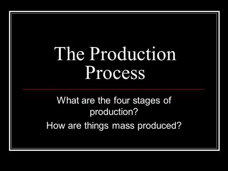 The Production Process What are the four stages of production? How are things mass produced?