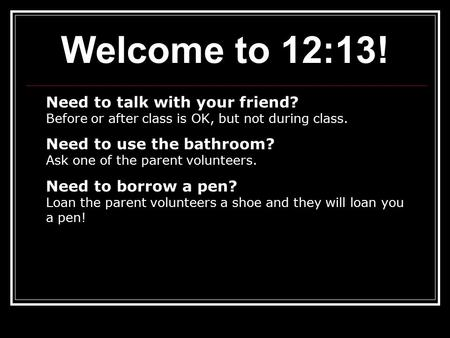 Welcome to 12:13! Need to talk with your friend? Before or after class is OK, but not during class. Need to use the bathroom? Ask one of the parent volunteers.