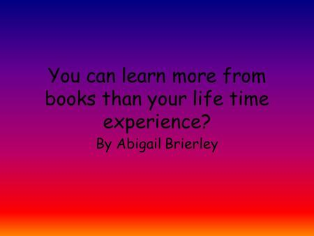 You can learn more from books than your life time experience?