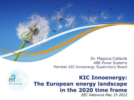Dr. Magnus Callavik ABB Power Systems Member KIC Innoenergy Supervisory Board KIC Innoenergy: The European energy landscape in the 2020 time frame EEC.