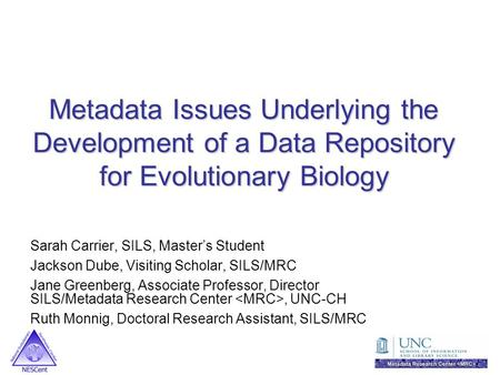 Metadata Issues Underlying the Development of a Data Repository for Evolutionary Biology Sarah Carrier, SILS, Master's Student Jackson Dube, Visiting Scholar,