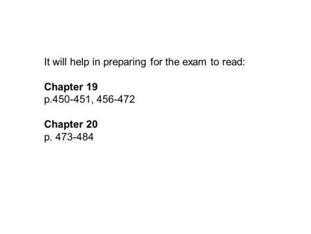 It will help in preparing for the exam to read: Chapter 19 p.450-451, 456-472 Chapter 20 p. 473-484.