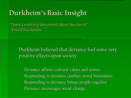 "Durkheim's Basic Insight ""There's nothing abnormal about deviance"" - Emile Durkheim Durkheim believed that deviance had some very positive effects upon."