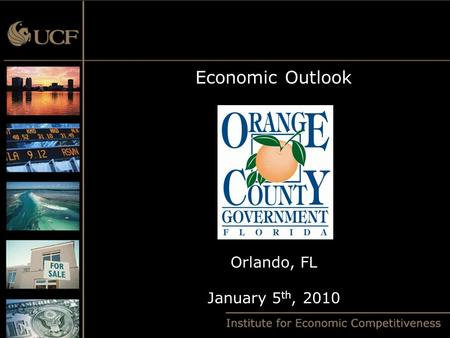 "Economic Outlook Orlando, FL January 5 th, 2010. U.S. Forecast  U.S. has endured a Severe Recession  The ""Great Recession"" is now over  So why doesn't."