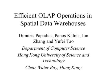 Efficient OLAP Operations in Spatial Data Warehouses Dimitris Papadias, Panos Kalnis, Jun Zhang and Yufei Tao Department of Computer Science Hong Kong.