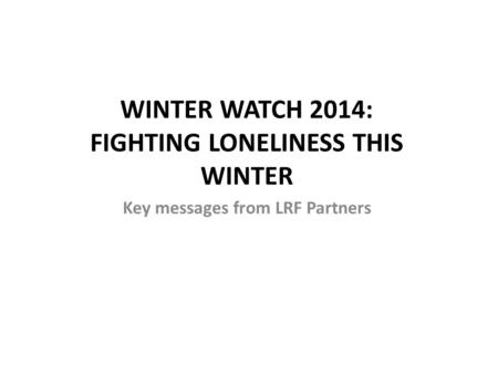 WINTER WATCH 2014: FIGHTING LONELINESS THIS WINTER Key messages from LRF Partners.