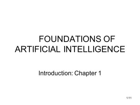 1/11 FOUNDATIONS OF ARTIFICIAL INTELLIGENCE Introduction: Chapter 1.