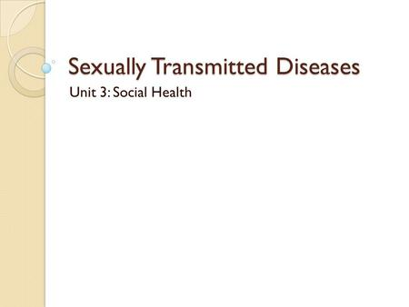 Sexually Transmitted Diseases Unit 3: Social Health.