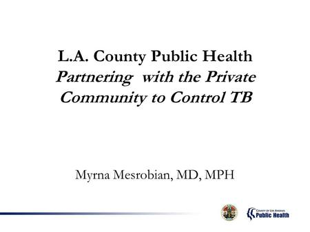 L.A. County Public Health Partnering with the Private Community to Control TB Myrna Mesrobian, MD, MPH.