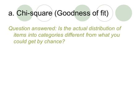 A. Chi-square (Goodness of fit) Question answered: Is the actual distribution of items into categories different from what you could get by chance?