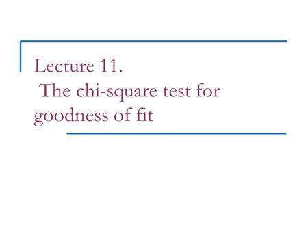 Lecture 11. The chi-square test for goodness of fit.