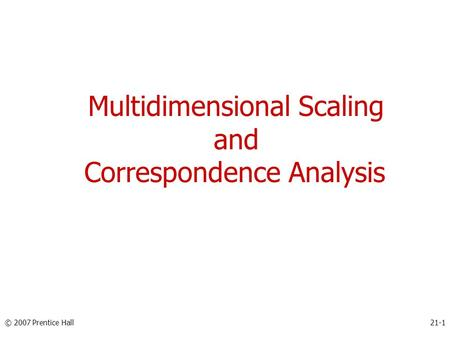 Multidimensional Scaling and Correspondence Analysis © 2007 Prentice Hall21-1.