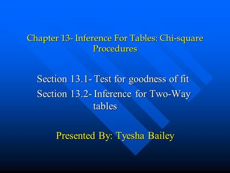 Chapter 13- Inference For Tables: Chi-square Procedures Section 13.1- Test for goodness of fit Section 13.2- Inference for Two-Way tables Presented By: