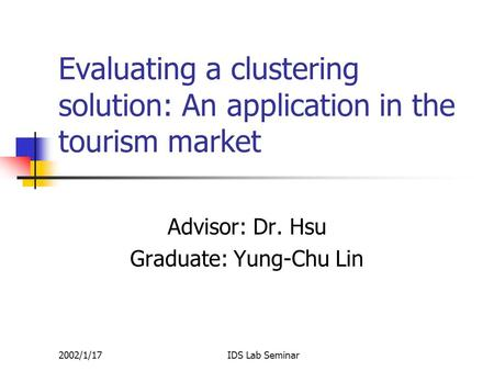 2002/1/17IDS Lab Seminar Evaluating a clustering solution: An application in the tourism market Advisor: Dr. Hsu Graduate: Yung-Chu Lin.