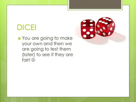 DICE!  You are going to make your own and then we are going to test them (later) to see if they are fair!