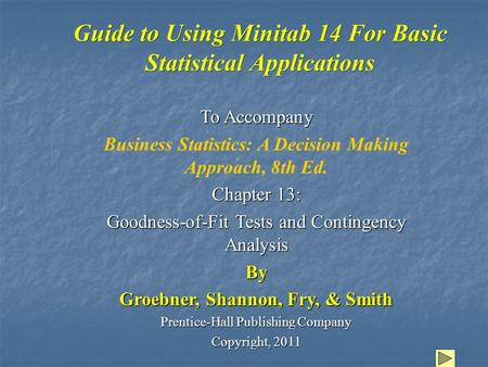 Guide to Using Minitab 14 For Basic Statistical Applications To Accompany Business Statistics: A Decision Making Approach, 8th Ed. Chapter 13: Goodness-of-Fit.