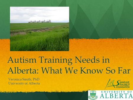 Autism Training Needs in Alberta: What We Know So Far Veronica Smith, PhD University of Alberta.